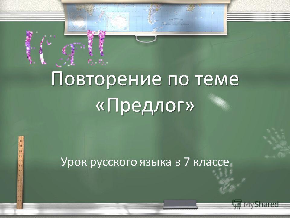 Повторение по теме «Предлог» Урок русского языка в 7 классе