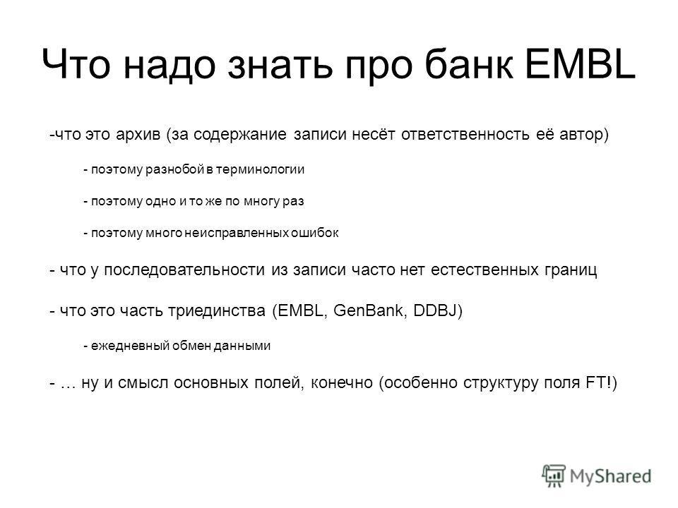 Что надо знать про банк EMBL -что это архив (за содержание записи несёт ответственность её автор) - поэтому разнобой в терминологии - поэтому одно и то же по многу раз - поэтому много неисправленных ошибок - что у последовательности из записи часто н