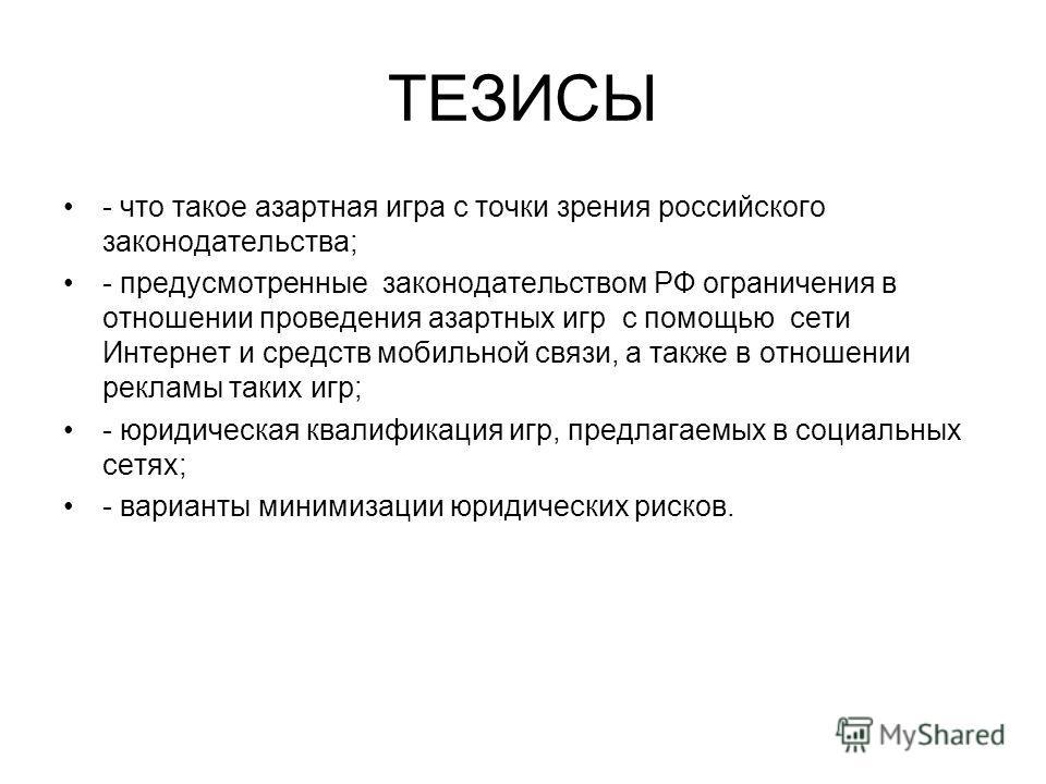 ТЕЗИСЫ - что такое азартная игра с точки зрения российского законодательства; - предусмотренные законодательством РФ ограничения в отношении проведения азартных игр с помощью сети Интернет и средств мобильной связи, а также в отношении рекламы таких