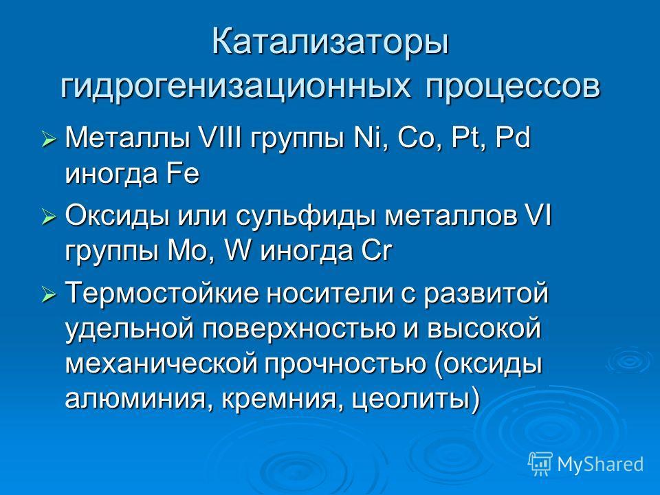 Катализаторы гидрогенизационных процессов Металлы VIII группы Ni, Co, Pt, Pd иногда Fe Металлы VIII группы Ni, Co, Pt, Pd иногда Fe Оксиды или сульфиды металлов VI группы Mo, W иногда Cr Оксиды или сульфиды металлов VI группы Mo, W иногда Cr Термосто