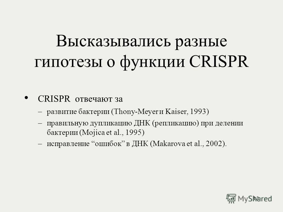 Высказывались разные гипотезы о функции CRISPR CRISPR отвечают за –развитие бактерии (Thony-Meyer и Kaiser, 1993) –правильную дупликацию ДНК (репликацию) при делении бактерии (Mojica et al., 1995) –исправление ошибок в ДНК (Makarova et al., 2002). 13