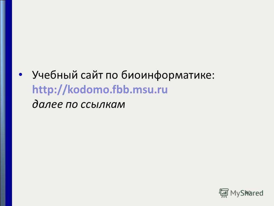 Учебный сайт по биоинформатике: http://kodomo.fbb.msu.ru далее по ссылкам 40