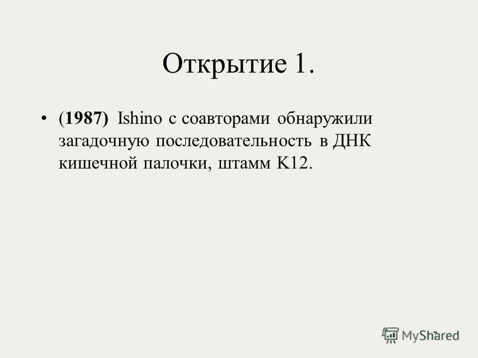Открытие 1. (1987) Ishino с соавторами обнаружили загадочную последовательность в ДНК кишечной палочки, штамм K12. 7