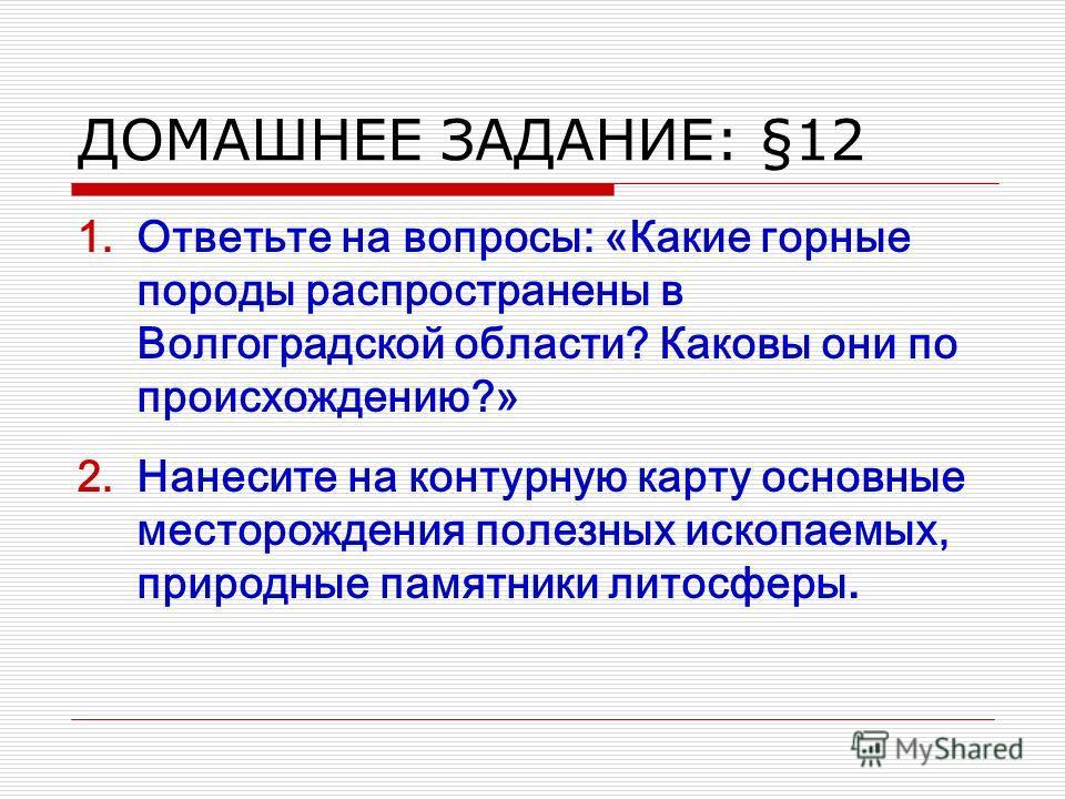 ДОМАШНЕЕ ЗАДАНИЕ: §12 1. Ответьте на вопросы: «Какие горные породы распространены в Волгоградской области? Каковы они по происхождению?» 2. Нанесите на контурную карту основные месторождения полезных ископаемых, природные памятники литосферы.
