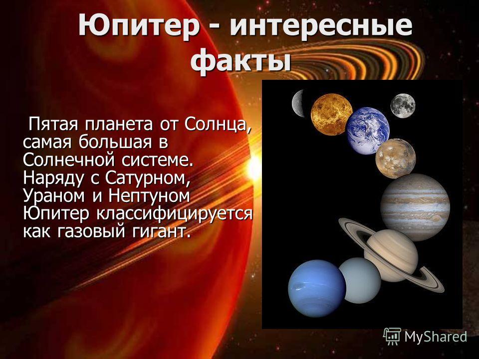 Юпитер - интересные факты Юпитер - интересные факты Пятая планета от Солнца, самая большая в Солнечной системе. Наряду с Сатурном, Ураном и Нептуном Юпитер классифицируется как газовый гигант. Пятая планета от Солнца, самая большая в Солнечной систем