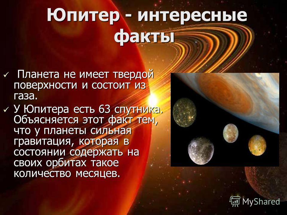 Юпитер - интересные факты Юпитер - интересные факты Планета не имеет твердой поверхности и состоит из газа. Планета не имеет твердой поверхности и состоит из газа. У Юпитера есть 63 спутника. Объясняется этот факт тем, что у планеты сильная гравитаци