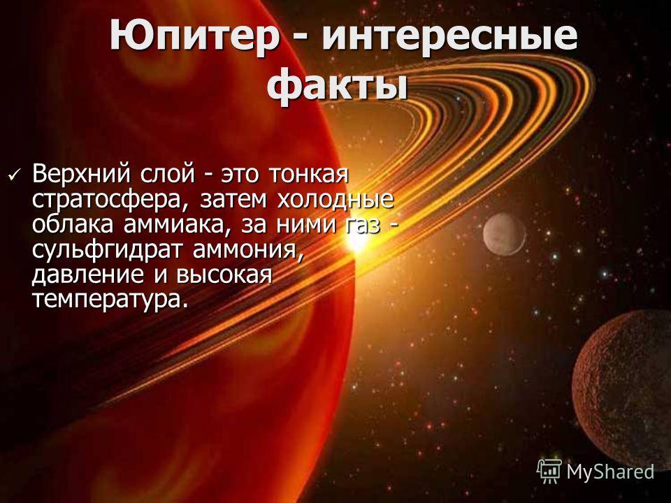 Юпитер - интересные факты Юпитер - интересные факты Верхний слой - это тонкая стратосфера, затем холодные облака аммиака, за ними газ - сульфгидрат аммония, давление и высокая температура. Верхний слой - это тонкая стратосфера, затем холодные облака