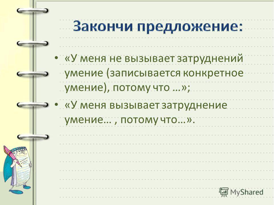«У меня не вызывает затруднений умение (записывается конкретное умение), потому что …»; «У меня вызывает затруднение умение…, потому что…».