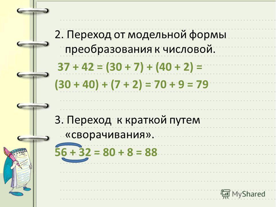2. Переход от модельной формы преобразования к числовой. 37 + 42 = (30 + 7) + (40 + 2) = (30 + 40) + (7 + 2) = 70 + 9 = 79 3. Переход к краткой путем «сворачивания». 56 + 32 = 80 + 8 = 88