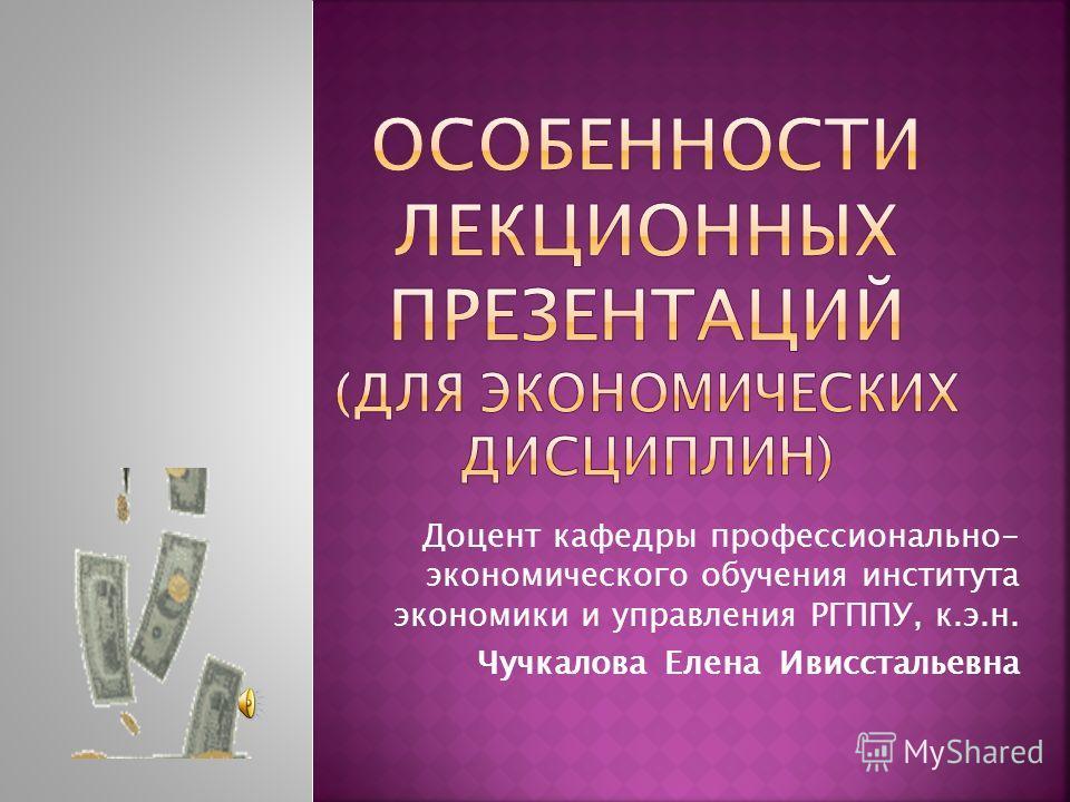 Доцент кафедры профессионально- экономического обучения института экономики и управления РГППУ, к.э.н. Чучкалова Елена Ивисстальевна