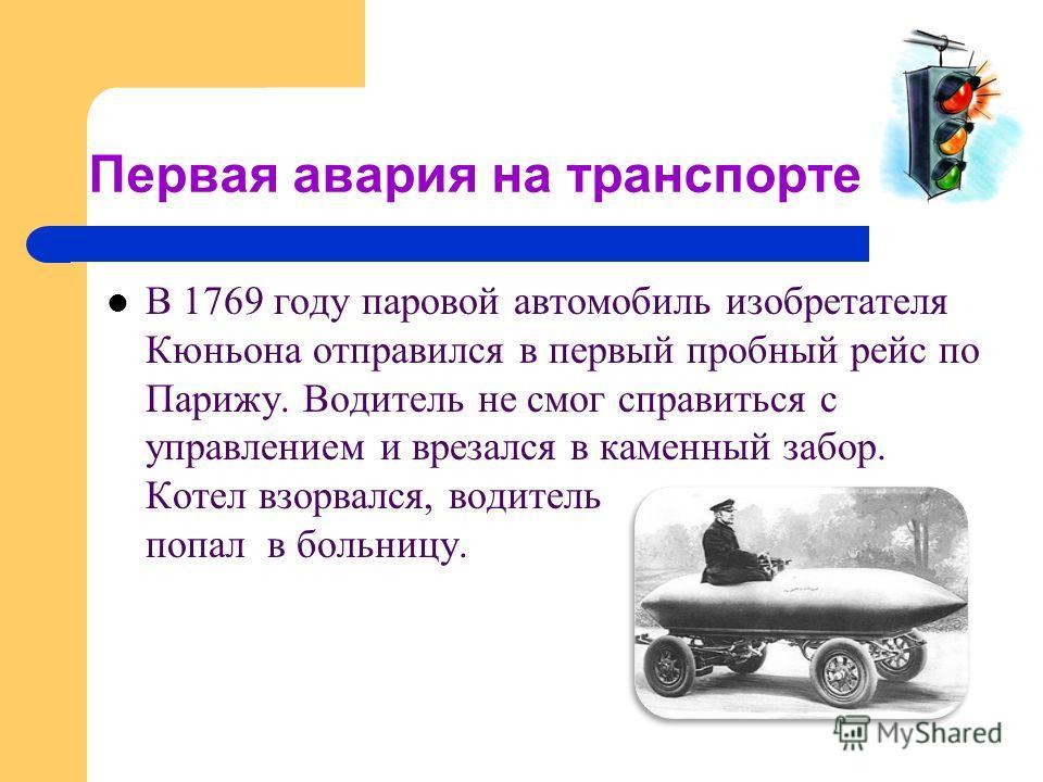 Первая авария на транспорте В 1769 году паровой автомобиль изобретателя Кюньона отправился в первый пробный рейс по Парижу. Водитель не смог справиться с управлением и врезался в каменный забор. Котел взорвался, водитель попал в больницу.