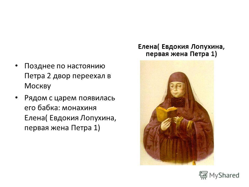 Позднее по настоянию Петра 2 двор переехал в Москву Рядом с царем появилась его бабка: монахиня Елена( Евдокия Лопухина, первая жена Петра 1) Елена( Евдокия Лопухина, первая жена Петра 1)