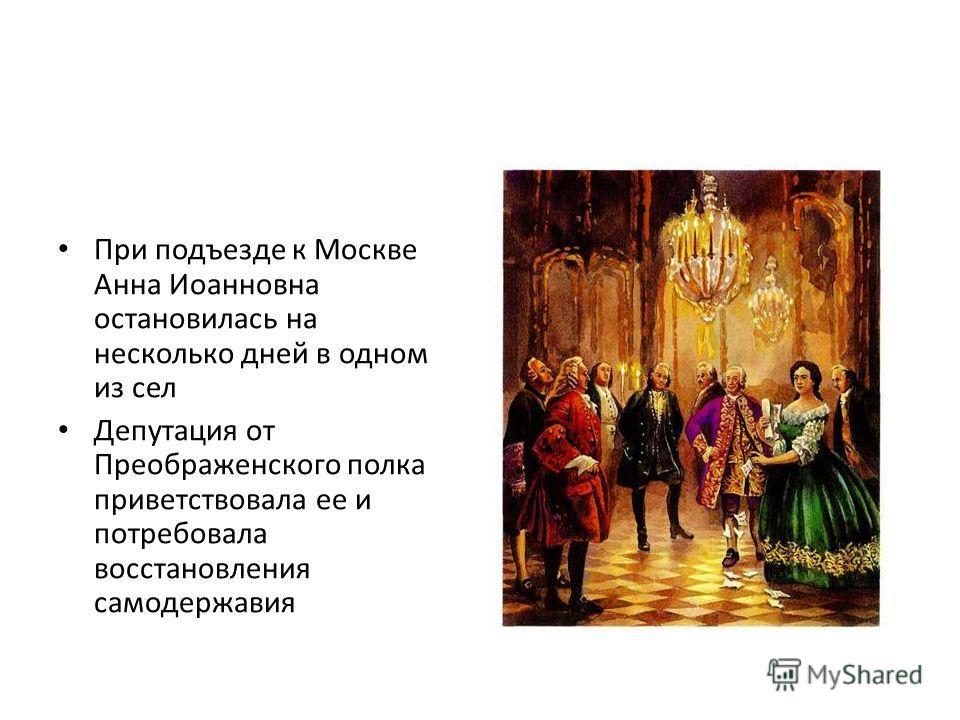 При подъезде к Москве Анна Иоанновна остановилась на несколько дней в одном из сел Депутация от Преображенского полка приветствовала ее и потребовала восстановления самодержавия