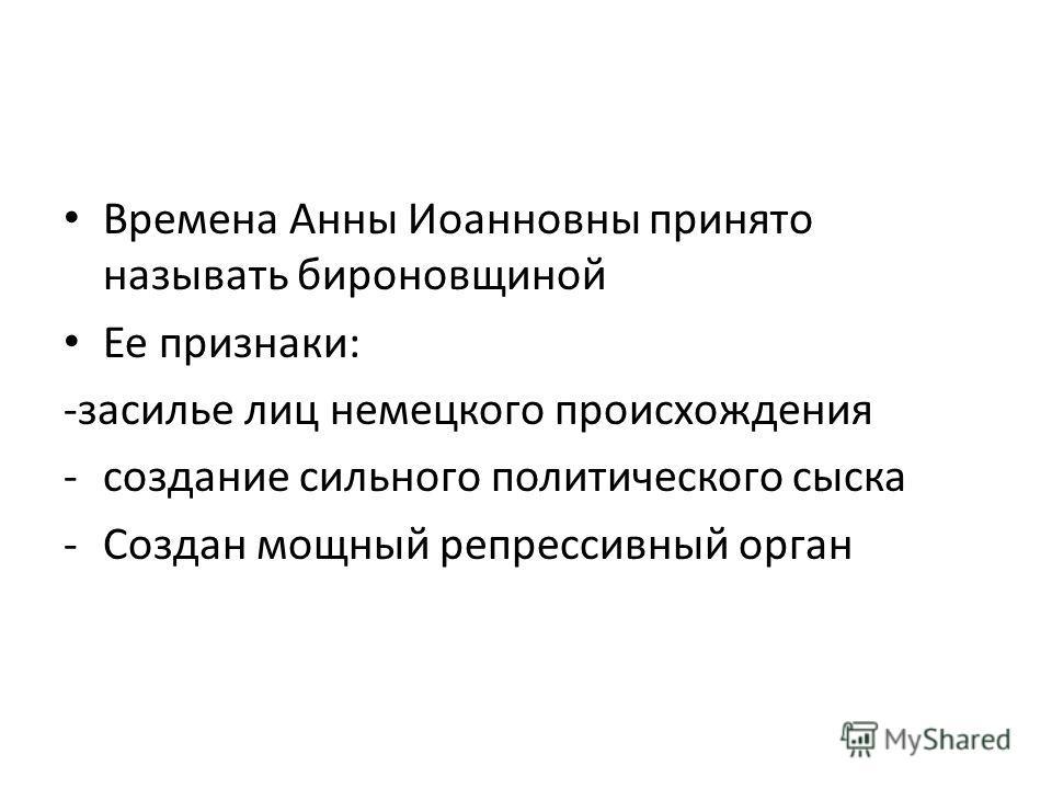 Времена Анны Иоанновны принято называть бироновщиной Ее признаки: -засилье лиц немецкого происхождения -создание сильного политического сыска -Создан мощный репрессивный орган