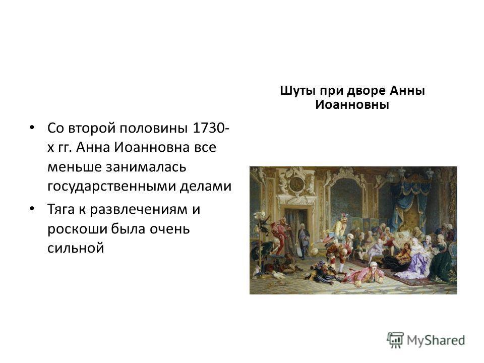 Со второй половины 1730- х гг. Анна Иоанновна все меньше занималась государственными делами Тяга к развлечениям и роскоши была очень сильной Шуты при дворе Анны Иоанновны