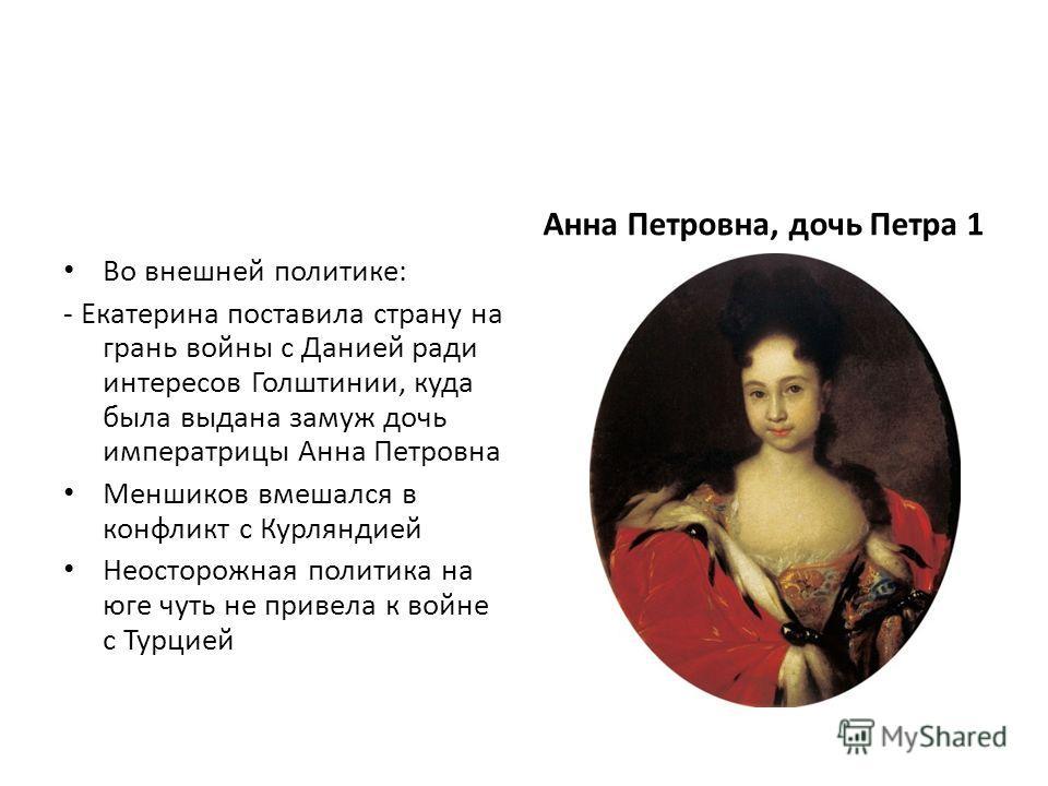 Во внешней политике: - Екатерина поставила страну на грань войны с Данией ради интересов Голштинии, куда была выдана замуж дочь императрицы Анна Петровна Меншиков вмешался в конфликт с Курляндией Неосторожная политика на юге чуть не привела к войне с