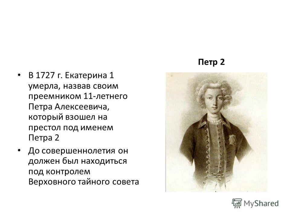 В 1727 г. Екатерина 1 умерла, назвав своим преемником 11-летнего Петра Алексеевича, который взошел на престол под именем Петра 2 До совершеннолетия он должен был находиться под контролем Верховного тайного совета Петр 2