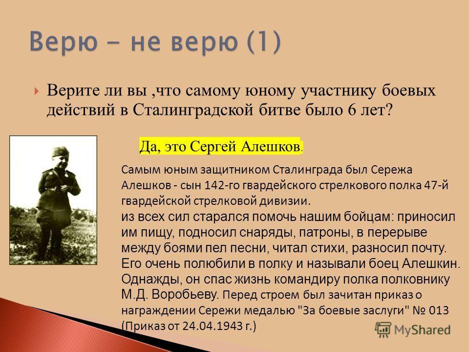 Верите ли вы,что самому юному участнику боевых действий в Сталинградской битве было 6 лет? Да, это Сергей Алешков. Самым юным защитником Сталинграда был Сережа Алешков - сын 142-го гвардейского стрелкового полка 47-й гвардейской стрелковой дивизии. и