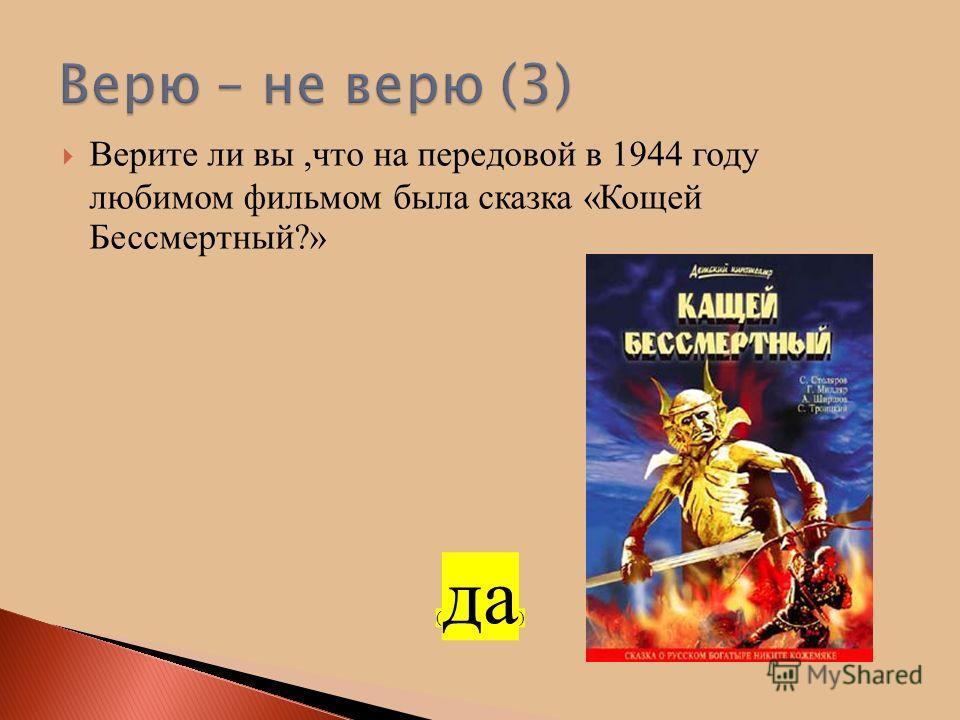 Верите ли вы,что на передовой в 1944 году любимом фильмом была сказка «Кощей Бессмертный?» ( да )