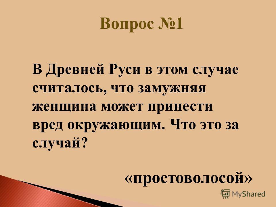 Вопрос 1 « простоволосой» В Древней Руси в этом случае считалось, что замужняя женщина может принести вред окружающим. Что это за случай?