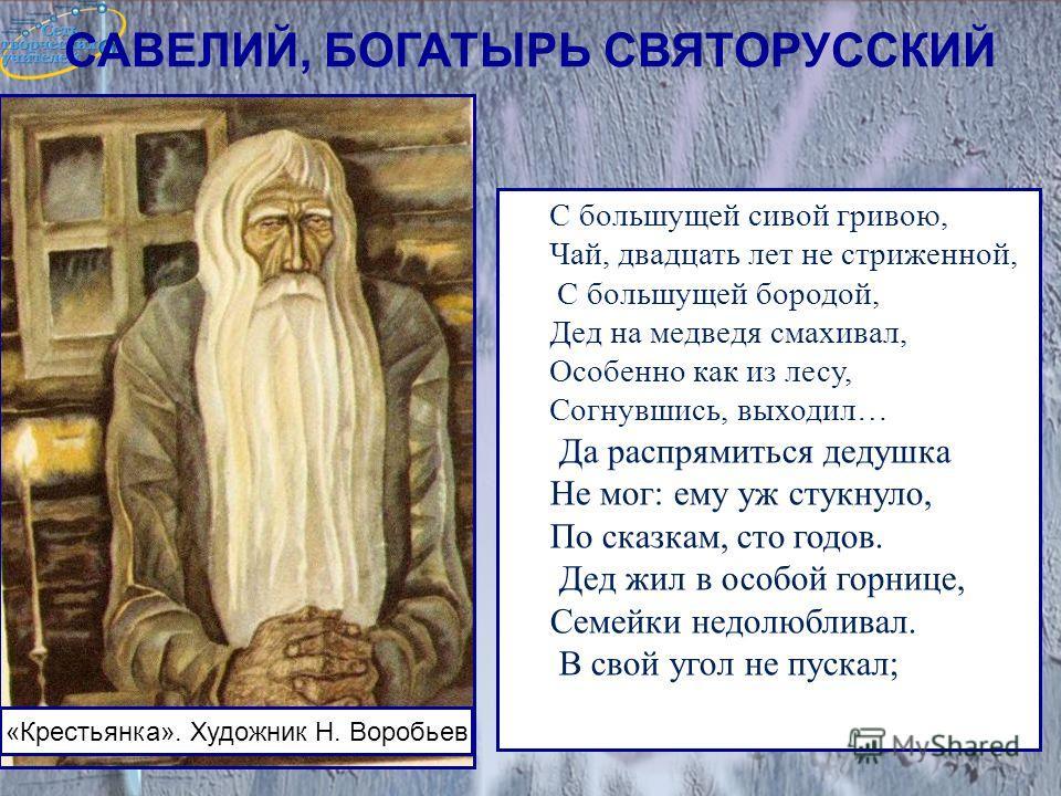 САВЕЛИЙ, БОГАТЫРЬ СВЯТОРУССКИЙ С большущей сивой гривою, Чай, двадцать лет не стриженной, С большущей бородой, Дед на медведя смахивал, Особенно как из лесу, Согнувшись, выходил… Да распрямиться дедушка Не мог: ему уж стукнуло, По сказкам, сто годов.