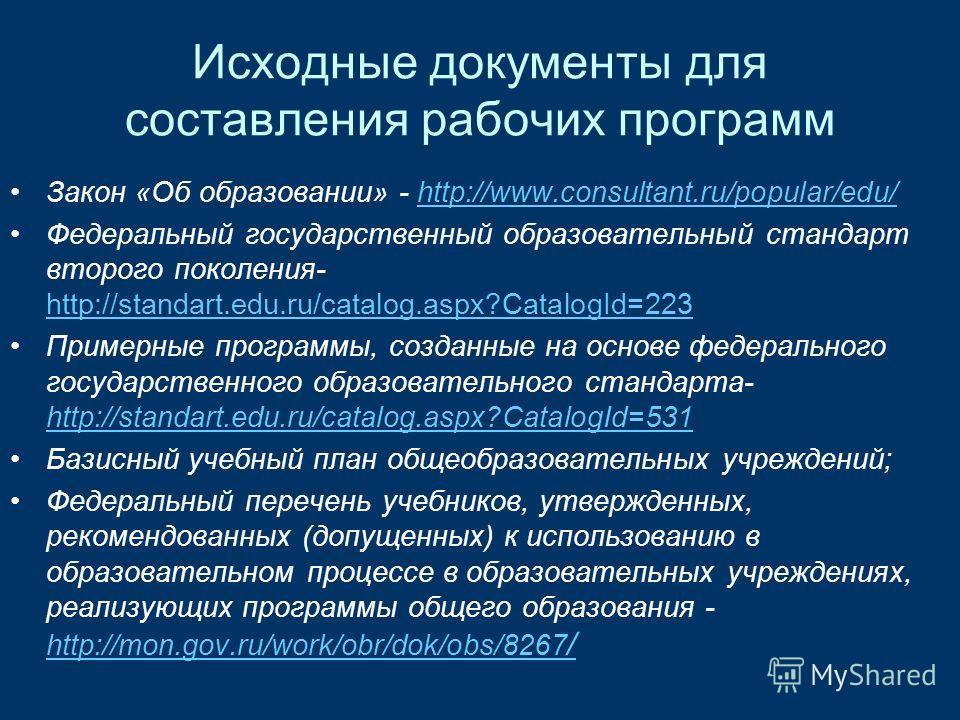 Исходные документы для составления рабочих программ Закон «Об образовании» - http://www.consultant.ru/popular/edu/http://www.consultant.ru/popular/edu/ Федеральный государственный образовательный стандарт второго поколения- http://standart.edu.ru/cat