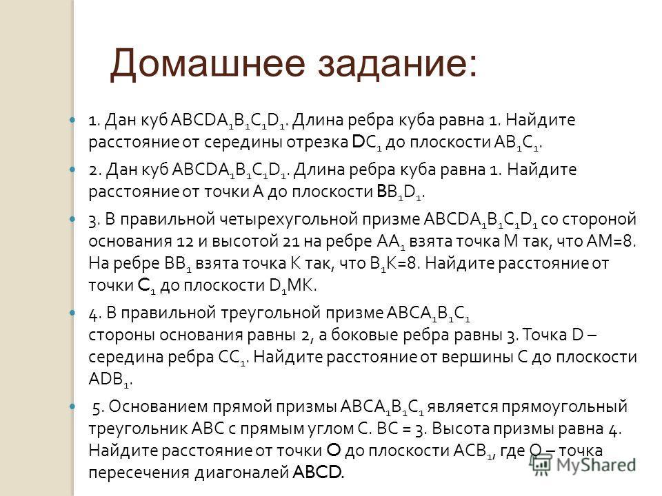 Домашнее задание: 1. Дан куб ABCDA 1 B 1 C 1 D 1. Длина ребра куба равна 1. Найдите расстояние от середины отрезка DC 1 до плоскости AB 1 С 1. 2. Дан куб ABCDA 1 B 1 C 1 D 1. Длина ребра куба равна 1. Найдите расстояние от точки А до плоскости BB 1 D