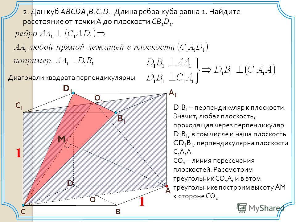 2. Дан куб ABCDA 1 B 1 C 1 D 1. Длина ребра куба равна 1. Найдите расстояние от точки А до плоскости СB 1 D 1. D В С1С1 А1А1 1 А В1В1 С О1О1 D1D1 M О Диагонали квадрата перпендикулярны D 1 B 1 – перпендикуляр к плоскости. Значит, любая плоскость, про