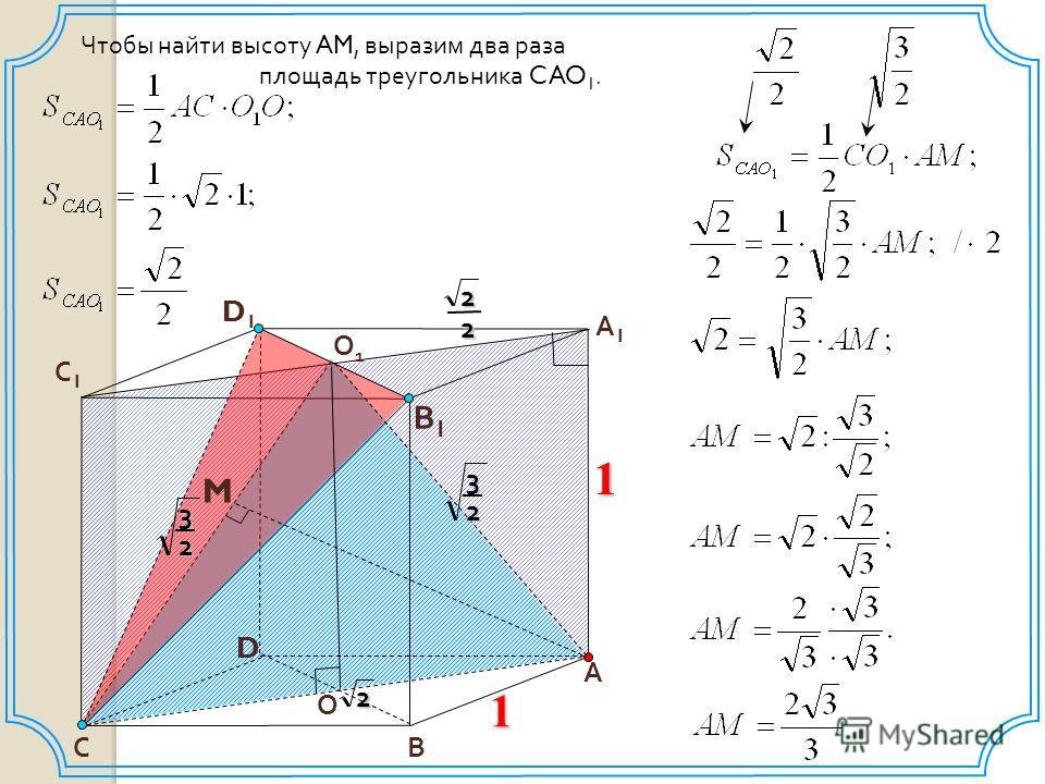D В С1С1 А1А1 1 А В1В1 С О1О1 D1D1 M О 2 22132 32 Чтобы найти высоту AM, выразим два раза площадь треугольника CAO 1. 1
