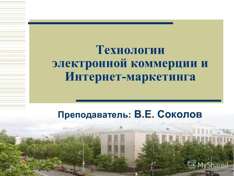 1 Технологии электронной коммерции и Интернет-маркетинга Преподаватель: В.E. Соколов