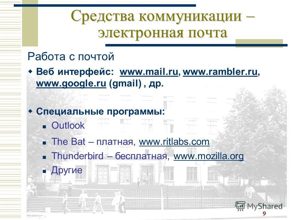 9 Средства коммуникации – электронная почта Работа с почтой Веб интерфейс: www.mail.ru, www.rambler.ru, www.google.ru (gmail), др.www.mail.ruwww.rambler.ru www.google.ru Специальные программы: Outlook The Bat – платная, www.ritlabs.comwww.ritlabs.com