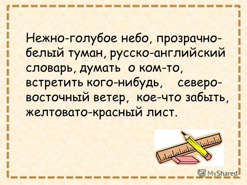 Нежно-голубое небо, прозрачно- белый туман, русско-английский словарь, думать о ком-то, встретить кого-нибудь, северо- восточный ветер, кое-что забыть, желтовато-красный лист.