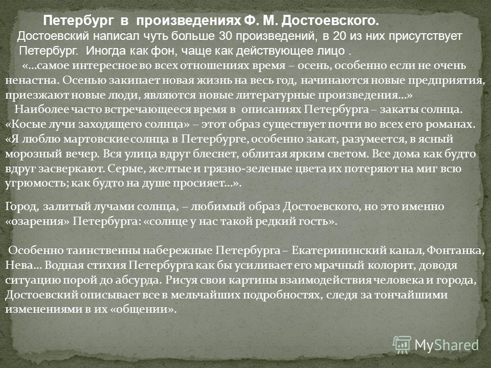 Петербург в произведениях Ф. М. Достоевского. Достоевский написал чуть больше 30 произведений, в 20 из них присутствует Петербург. Иногда как фон, чаще как действующее лицо. «…самое интересное во всех отношениях время – осень, особенно если не очень