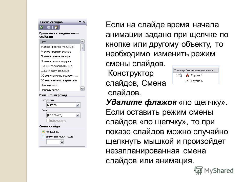 Если на слайде время начала анимации задано при щелчке по кнопке или другому объекту, то необходимо изменить режим смены слайдов. Конструктор слайдов, Смена слайдов. Удалите флажок «по щелчку». Если оставить режим смены слайдов «по щелчку», то при по