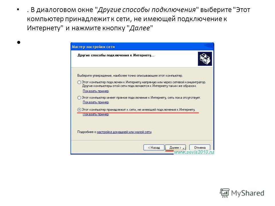 . В диалоговом окне Другие способы подключения выберите Этот компьютер принадлежит к сети, не имеющей подключение к Интернету и нажмите кнопку Далее