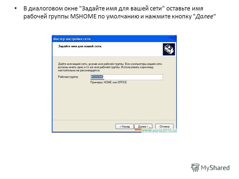В диалоговом окне Задайте имя для вашей сети оставьте имя рабочей группы MSHOME по умолчанию и нажмите кнопку Далее