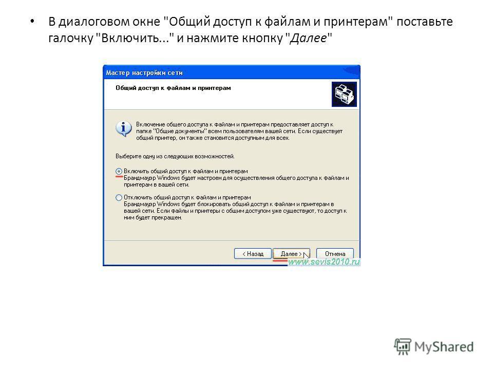 В диалоговом окне Общий доступ к файлам и принтерам поставьте галочку Включить... и нажмите кнопку Далее