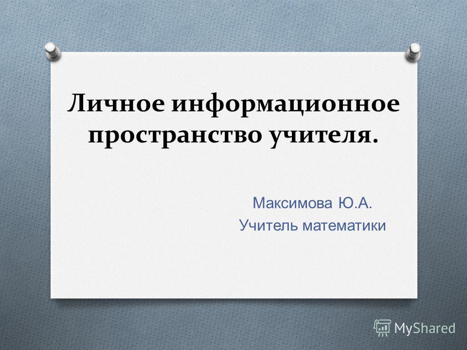 Личное информационное пространство учителя. Максимова Ю. А. Учитель математики