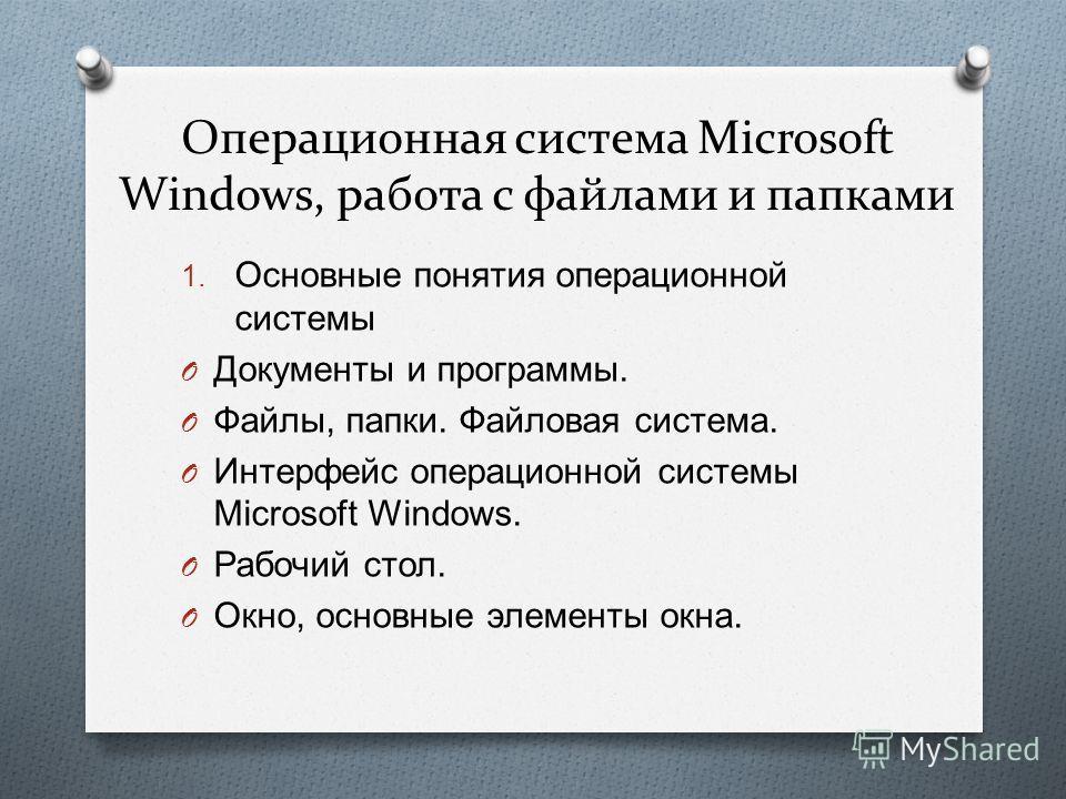 Операционная система Microsoft Windows, работа с файлами и папками 1. Основные понятия операционной системы O Документы и программы. O Файлы, папки. Файловая система. O Интерфейс операционной системы Microsoft Windows. O Рабочий стол. O Окно, основны