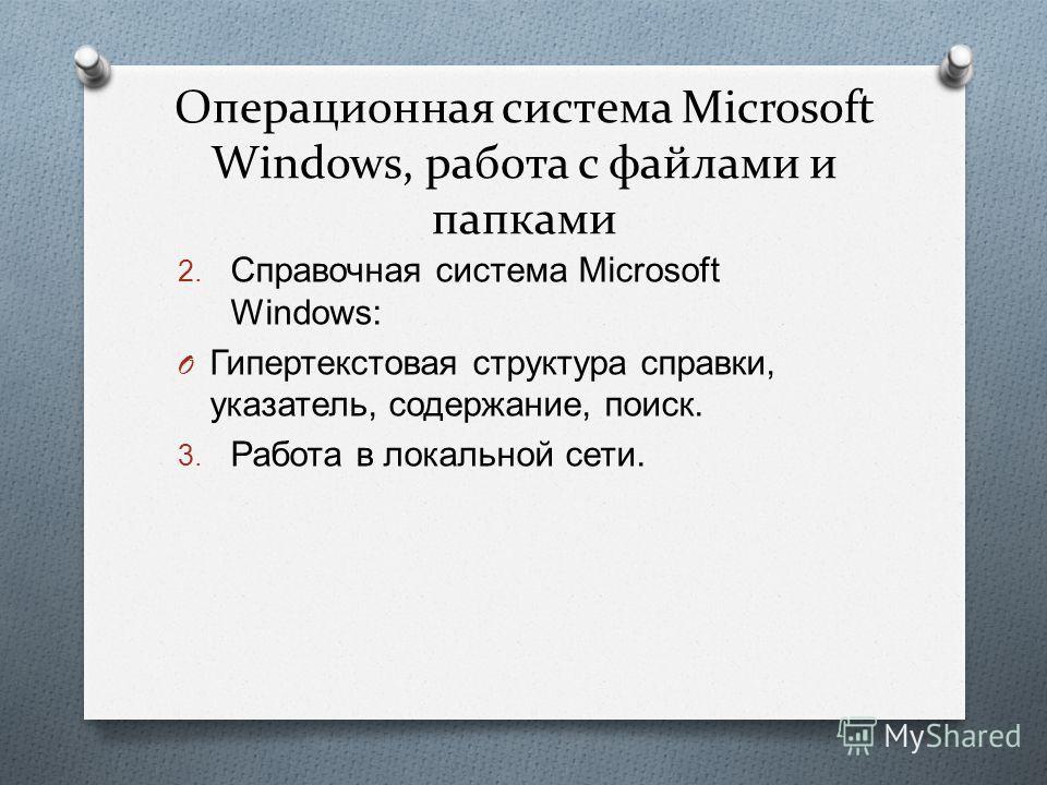 Операционная система Microsoft Windows, работа с файлами и папками 2. Справочная система Microsoft Windows: O Гипертекстовая структура справки, указатель, содержание, поиск. 3. Работа в локальной сети.