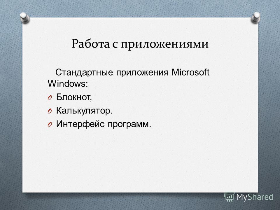 Работа с приложениями Стандартные приложения Microsoft Windows: O Блокнот, O Калькулятор. O Интерфейс программ.