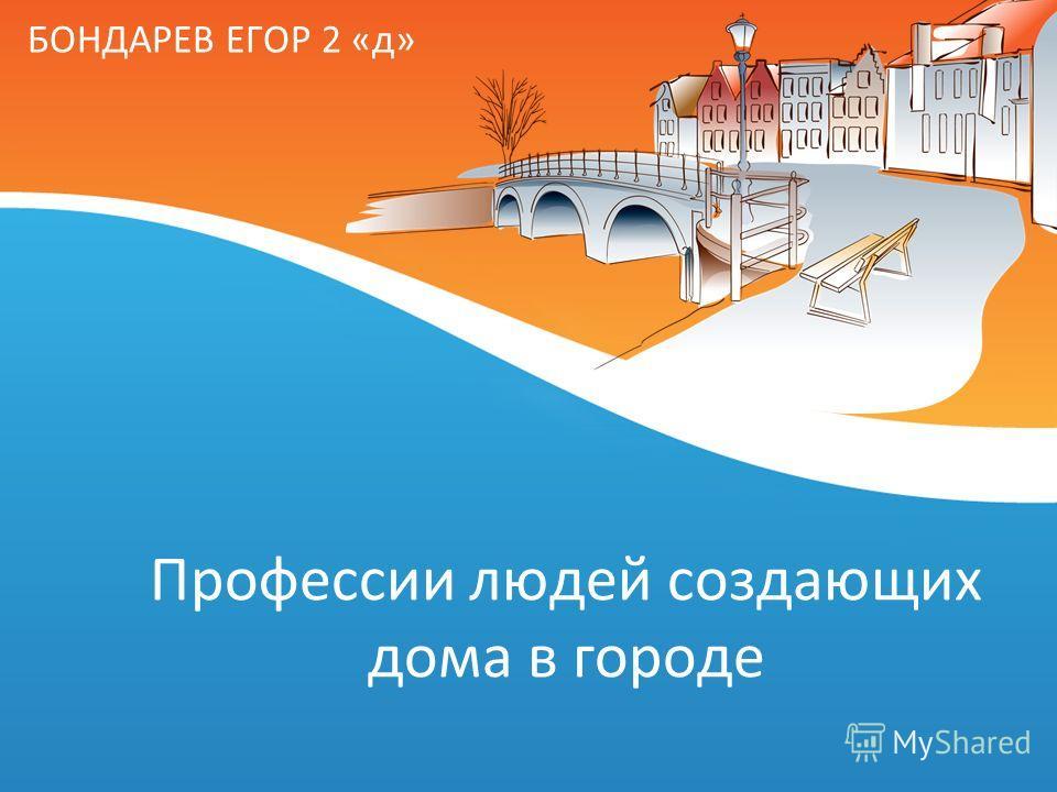 Профессии людей создающих дома в городе БОНДАРЕВ ЕГОР 2 «д»
