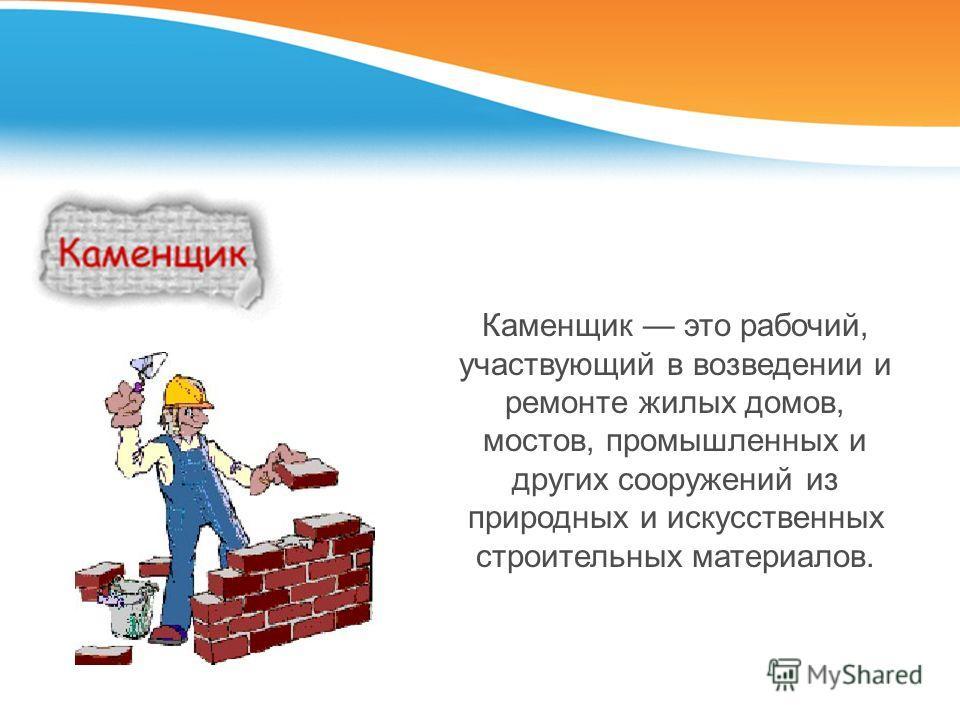 Каменщик это рабочий, участвующий в возведении и ремонте жилых домов, мостов, промышленных и других сооружений из природных и искусственных строительных материалов.
