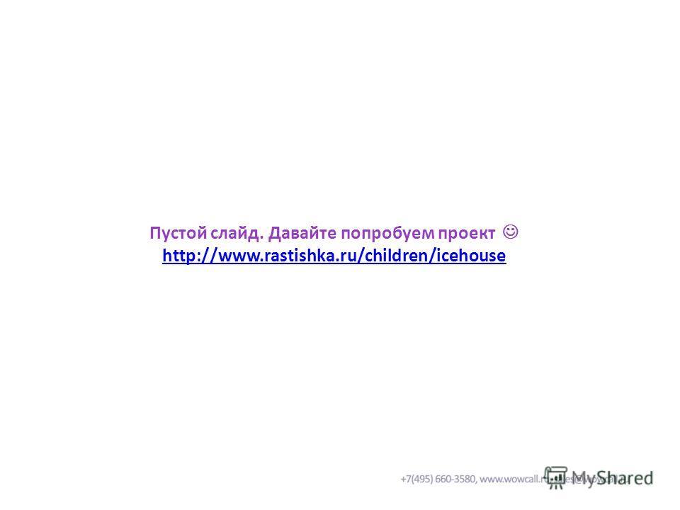 Пустой слайд. Давайте попробуем проект http://www.rastishka.ru/children/icehouse