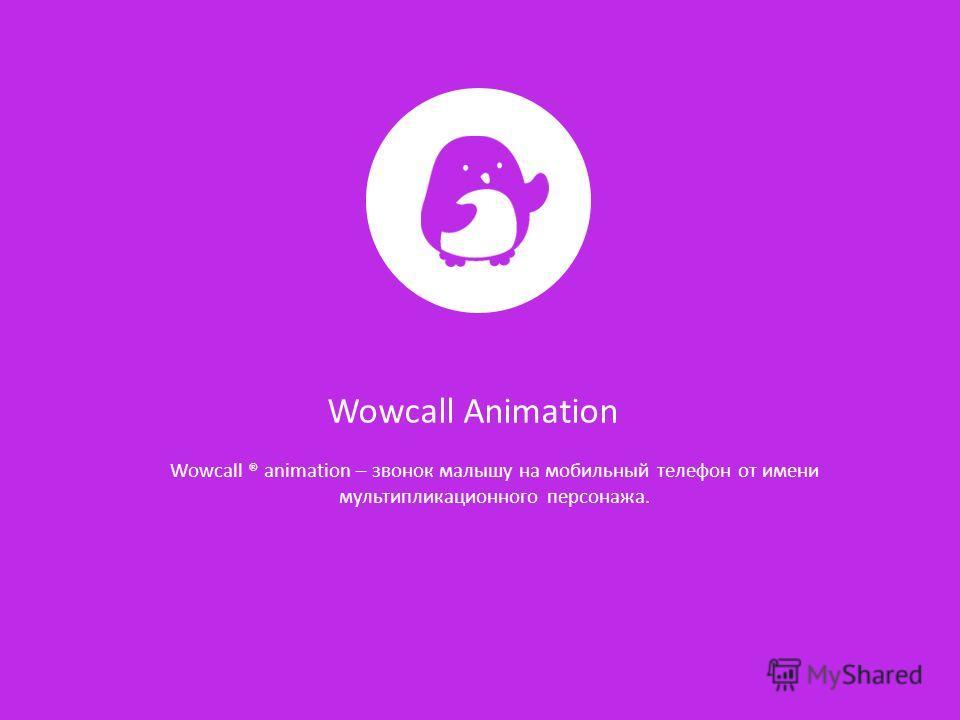 Wowcall Animation Wowcall ® animation – звонок малышу на мобильный телефон от имени мультипликационного персонажа.