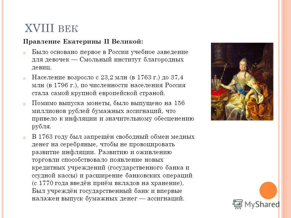 XVIII ВЕК Правление Екатерины II Великой: o Было основано первое в России учебное заведение для девочек Смольный институт благородных девиц. o Население возросло с 23,2 млн (в 1763 г.) до 37,4 млн (в 1796 г.), по численности населения Россия стала са