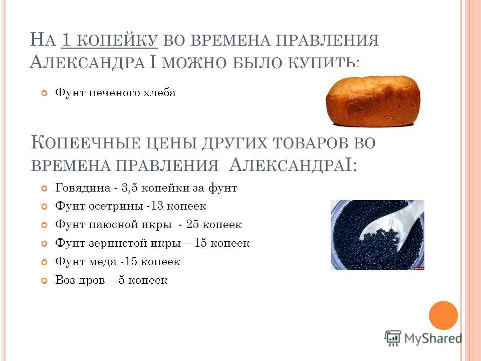 Н А 1 КОПЕЙКУ ВО ВРЕМЕНА ПРАВЛЕНИЯ А ЛЕКСАНДРА I МОЖНО БЫЛО КУПИТЬ : Фунт печеного хлеба К ОПЕЕЧНЫЕ ЦЕНЫ ДРУГИХ ТОВАРОВ ВО ВРЕМЕНА ПРАВЛЕНИЯ А ЛЕКСАНДРА I: Говядина - 3,5 копейки за фунт Фунт осетрины -13 копеек Фунт паюсной икры - 25 копеек Фунт зер