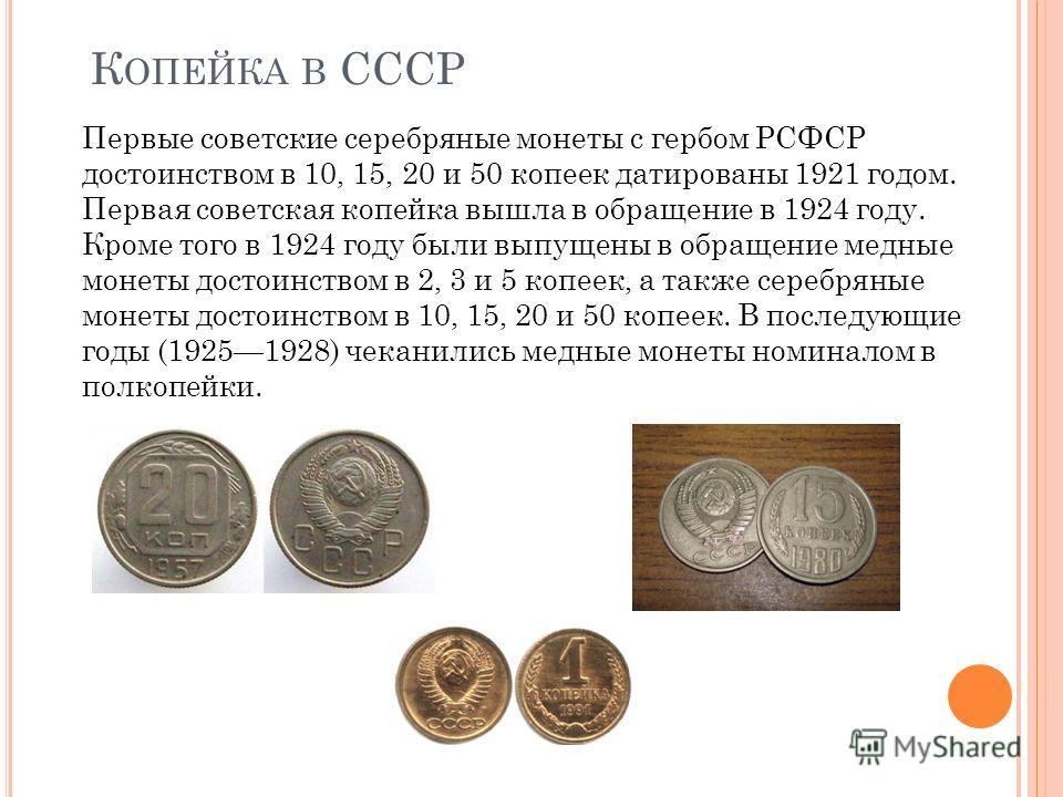 К ОПЕЙКА В СССР Первые советские серебряные монеты с гербом РСФСР достоинством в 10, 15, 20 и 50 копеек датированы 1921 годом. Первая советская копейка вышла в обращение в 1924 году. Кроме того в 1924 году были выпущены в обращение медные монеты дост