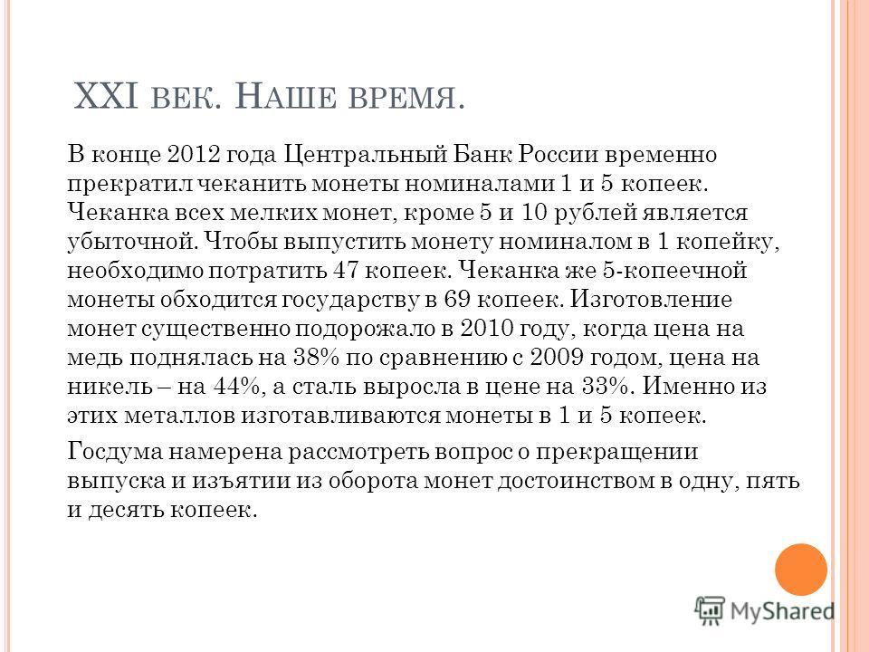 ХХI ВЕК. Н АШЕ ВРЕМЯ. В конце 2012 года Центральный Банк России временно прекратил чеканить монеты номиналами 1 и 5 копеек. Чеканка всех мелких монет, кроме 5 и 10 рублей является убыточной. Чтобы выпустить монету номиналом в 1 копейку, необходимо по