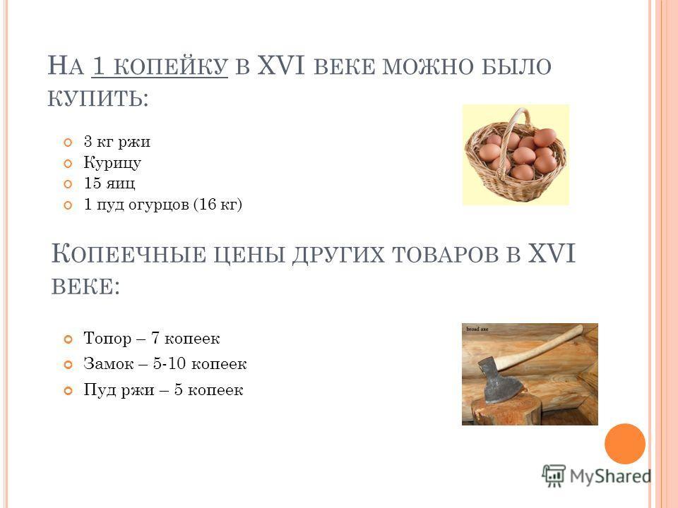 Н А 1 КОПЕЙКУ В XVI ВЕКЕ МОЖНО БЫЛО КУПИТЬ : 3 кг ржи Курицу 15 яиц 1 пуд огурцов (16 кг) К ОПЕЕЧНЫЕ ЦЕНЫ ДРУГИХ ТОВАРОВ В XVI ВЕКЕ : Топор – 7 копеек Замок – 5-10 копеек Пуд ржи – 5 копеек